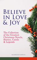 Believe In Love & Joy: The Collection Of The Greatest Christmas Novels, Stories, Carols & Legends (Illustrated Edition) - Charles Dickens, L Frank Baum, Selma Lagerlöf, Rudyard Kipling, Fyodor Dostoevsky, Mark Twain, Anthony Trollope, Leo Tolstoy, O. Henry, J.M. Barrie, Robert Louis Stevenson, William Butler Yeats, William Shakespeare, William Wordsworth, Emily Dickinson, Louisa May Alcott, Booker T. Washington, George MacDonald, Beatrix Potter, Walter Scott, Eleanor H. Porter, Harriet Beecher Stowe, Hans Christian Andersen, Henry Wadsworth Longfellow, E.T.A. Hoffmann, Jacob A. Riis, Henry Van Dyke, Martin Luther, Brothers Grimm, Walter Crane, Juliana Horatia Ewing, Lucy Maud Montgomery, Thomas Nelson Page, Carolyn Wells, Alfred Lord Tennyson, Clement Moore, Amy Ella Blanchard, Florence L. Barclay, Susan Anne Livingston, Ridley Sedgwick, Sophie May, Lucas Malet, Alice Hale Burnett, Ernest Ingersoll, Annie F. Johnston, Amanda M. Douglas, A.S. Boyd, Maud Lindsay, Marjorie L.C. Pickthall, Lucy Wheelock, Aunt Hede, Frederick E. Dewhurst
