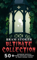 Bram Stoker Ultimate Collection: 50+ Horror Novels, Dark Fantasy Stories & True Crime Tales - Bram Stoker