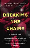 Breaking The Chains – The Essential & Powerful Narratives That Shook The Roots Of Slavery (17 Books In One Volume) - Booker T. Washington, Harriet Beecher Stowe, Frederick Douglass, Solomon Northup, Harriet Jacobs, Elizabeth Keckley, Louis Hughes, Sarah H. Bradford, Olaudah Equiano, William Still, Sojourner Truth, Willie Lynch, Nat Turner, Mary Prince, William Craft, Ellen Craft, Jacob D. Green, Josiah Henson