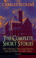 Charles Dickens – The Complete Short Stories: 190+ Christmas Tales, Social Sketches, Tales For Children & Other Stories (Illustrated) - Charles Dickens