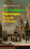Charles Dickens: The Complete Christmas Novels & Tales (Illustrated) - Charles Dickens