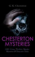 Chesterton Mysteries: 100+ Crime Thrillers, Murder Mysteries & Detective Tales - G.K. Chesterton