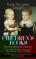 Children's Books – Premium Illustrated Collection: 11 Novels & 120+ Short Stories, Fairy Tales, Fables & Poems For Children (Including Rebecca Of Sunnybrook Farm Series & The Arabian Nights) - Kate Douglas Wiggin