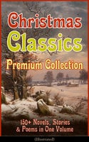 Christmas Classics Premium Collection: 150+ Novels, Stories & Poems In One Volume (Illustrated) - Charles Dickens, L. Frank Baum, Selma Lagerlöf, Rudyard Kipling, Fyodor Dostoevsky, Mark Twain, Anthony Trollope, Leo Tolstoy, O. Henry, J.M. Barrie, Robert Louis Stevenson, William Butler Yeats, William Wordsworth, Emily Dickinson, Louisa May Alcott, George MacDonald, Beatrix Potter, Walter Scott, Harriet Beecher Stowe, Hans Christian Andersen, Henry Wadsworth Longfellow, E.T.A. Hoffmann, Henry Van Dyke, Brothers Grimm, Lucy Maud Montgomery, Alfred Lord Tennyson, Clement Moore