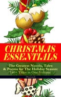 Christmas Essentials - The Greatest Novels, Tales & Poems For The Holiday Season: 180+ Titles In One Volume (Illustrated) - Charles Dickens, L. Frank Baum, Selma Lagerlöf, Rudyard Kipling, Fyodor Dostoevsky, Mark Twain, Anthony Trollope, Leo Tolstoy, O. Henry, J.M. Barrie, Robert Louis Stevenson, William Butler Yeats, William Wordsworth, Emily Dickinson, Louisa May Alcott, George MacDonald, Beatrix Potter, Walter Scott, Eleanor H. Porter, Harriet Beecher Stowe, Hans Christian Andersen, Henry Wadsworth Longfellow, E.T.A. Hoffmann, Jacob A. Riis, Henry Van Dyke, Brothers Grimm, Walter Crane, Juliana Horatia Ewing, Lucy Maud Montgomery, Carolyn Wells, Alfred Lord Tennyson, Clement Moore, Amy Ella Blanchard, Susan Anne Livingston, Ridley Sedgwick, Sophie May, Lucas Malet, Alice Hale Burnett, Ernest Ingersoll, Annie F. Johnston, Amanda M. Douglas