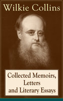 Collected Memoirs, Letters and Literary Essays of Wilkie Collins - Wilkie Collins