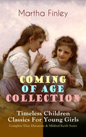 Coming Of Age Collection – Timeless Children Classics For Young Girls: Complete Elsie Dinsmore & Mildred Keith Series - Martha Finley