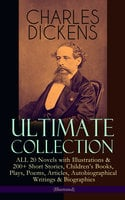 Charles Dickens Ultimate Collection – All 20 Novels With Illustrations & 200+ Short Stories, Children's Books, Plays, Poems, Articles, Autobiographical Writings & Biographies (Illustrated) - Charles Dickens