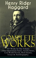 Complete Works of Henry Rider Haggard: 70+ Works In One Volume (Allan Quatermain Series, Ayesha Series, Lost World Novels, Short Stories, Essays & Autobiography) - Henry Rider Haggard