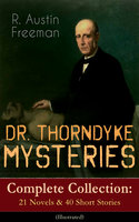 Dr. Thorndyke Mysteries – Complete Collection: 21 Novels & 40 Short Stories (Illustrated) - R. Austin Freeman