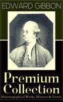 Edward Gibbon Premium Collection: Historiographical Works, Memoirs & Letters - Edward Gibbon
