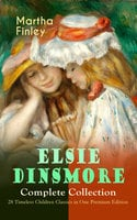 Elsie Dinsmore Complete Collection – 28 Timeless Children Classics In One Premium Edition - Martha Finley