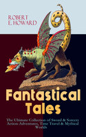 Fantastical Tales – The Ultimate Collection of Sword & Sorcery Action-Adventures, Time Travel & Mythical Worlds - Robert E. Howard