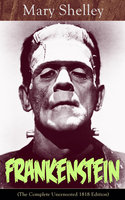 Frankenstein (The Complete Uncensored 1818 Edition): A Gothic Classic - considered to be one of the earliest examples of Science Fiction - Mary Shelley