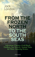 From The Frozen North To The South Seas – Adventure Classics, Gold Rush Thrillers, Sea Novels, Animal Tales & Other Amazing Stories (Illustrated) - Jack London
