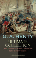 G. A. Henty Ultimate Collection: 100+ Historical Novels, Adventure Tales & Short Stories - G.A. Henty