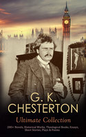 G. K. Chesterton Ultimate Collection: 200+ Novels, Historical Works, Theological Books, Essays, Short Stories, Plays & Poems - G.K. Chesterton