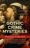 Gothic Crime Mysteries – Premium Collection: The Phantom Of The Opera, The Mystery Of The Yellow Room, The Secret Of The Night, The Man With The Black Feather & Balaoo - Gaston Leroux