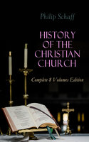 History Of The Christian Church: Complete 8 Volumes Edition - Philip Schaff