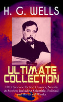H. G. Wells Ultimate Collection: 120+ Science Fiction Classics, Novels & Stories; Including Scientific, Political And Historical Works - H.G. Wells