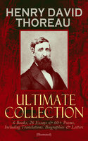 Henry David Thoreau – Ultimate Collection: 6 Books, 26 Essays & 60+ Poems, Including Translations. Biographies & Letters (Illustrated) - Henry David Thoreau