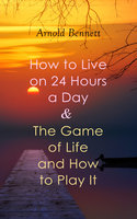 How to Live on 24 Hours a Day & The Game of Life and How to Play It - Arnold Bennett