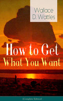 How to Get What You Want (Complete Edition): From One of The New Thought pioneers, author of The Science of Getting Rich, The Science of Being Well, The Science of Being Great, Hellfire Harrison, How to Promote Yourself and A New Christ - Wallace D. Wattles