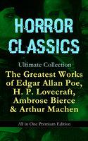 Horror Classics Ultimate Collection: The Greatest Works Of Edgar Allan Poe, H. P. Lovecraft, Ambrose Bierce & Arthur Machen - All In One Premium Edition - Edgar Allan Poe, H.P. Lovecraft, Ambrose Bierce, Arthur Machen