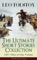Leo Tolstoy – The Ultimate Short Stories Collection: 120+ Titles In One Volume (World Classics Series) - Leo Tolstoy