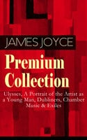 James Joyce Premium Collection: Ulysses, A Portrait Of The Artist As A Young Man, Dubliners, Chamber Music & Exiles - James Joyce