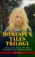Homespun Tales Trilogy: Rose O' The River, The Old Peabody Pew & Susanna And Sue (Illustrated) - Kate Douglas Wiggin