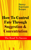 How To Control Fate Through Suggestion & Concentration: The Road To Success - Henry Harrison Brown