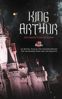 King Arthur – Ultimate Collection: 10 Books Of Myths, Tales & The History Behind The Legendary King And His Knights - Howard Pyle, Richard Morris, Thomas Malory, T.W. Rolleston, Alfred Tennyson, James Knowles, Maude L. Radford