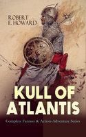 KULL OF ATLANTIS – Complete Fantasy & Action-Adventure Series - Robert E. Howard