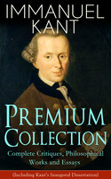 Immanuel Kant Premium Collection: Complete Critiques, Philosophical Works And Essays (Including Kant's Inaugural Dissertation) - Immanuel Kant