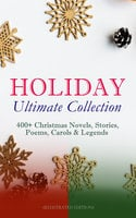 Holiday Ultimate Collection: 400+ Christmas Novels, Stories, Poems, Carols & Legends (Illustrated Edition) - Charles Dickens, L. Frank Baum, Selma Lagerlöf, Rudyard Kipling, Fyodor Dostoevsky, Mark Twain, Max Brand, Anthony Trollope, Leo Tolstoy, O. Henry, J.M. Barrie, William Butler Yeats, William Shakespeare, William Wordsworth, Emily Dickinson, Louisa May Alcott, George MacDonald, Beatrix Potter, Walter Scott, Eleanor H. Porter, Harriet Beecher Stowe, Hans Christian Andersen, Henry Wadsworth Longfellow, E.T.A. Hoffmann, Jacob A. Riis, Nora A. Smith, Henry Van Dyke, Martin Luther, Brothers Grimm, Louis Stevenson, Walter Crane, Juliana Horatia Ewing, Lucy Maud Montgomery, Thomas Nelson Page, Carolyn Wells, Alfred Lord Tennyson, Clement Moore, William John Locke, Amy Ella Blanchard, Florence L. Barclay, Susan Anne Livingston, Ridley Sedgwick, Sophie May, Lucas Malet, Alice Hale Burnett, Ernest Ingersoll, Annie F. Johnston, Amanda M. Douglas, A.S. Boyd, Edward A. Rand
