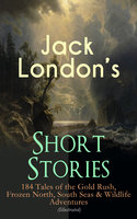 Jack London's Short Stories: 184 Tales Of The Gold Rush, Frozen North, South Seas & Wildlife Adventures (Illustrated) - Jack London