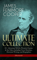 James Fenimore Cooper – Ultimate Collection: 30+ Adventure Novels, Western Classics & Sea Tales; Including Travel Sketches, Historical Writings And Biographies (Illustrated) - James Fenimore Cooper