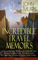 John Muir's Incredible Travel Memoirs: A Thousand-Mile Walk To The Gulf, My First Summer In The Sierra, The Mountains Of California, Travels In Alaska, Steep Trails… (Illustrated) - John Muir