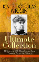 Kate Douglas Wiggin – Ultimate Collection: 21 Novels & 130+ Short Stories, Fairy Tales And Poems For Children (Illustrated) - Kate Douglas Wiggin