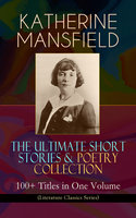 Katherine Mansfield – The Ultimate Short Stories & Poetry Collection: 100+ Titles In One Volume (Literature Classics Series) - Katherine Mansfield
