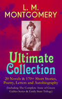 L. M. Montgomery – Ultimate Collection: 20 Novels & 170+ Short Stories, Poetry, Letters And Autobiography (Including The Complete Anne Of Green Gables Series & Emily Starr Trilogy) - Lucy Maud Montgomery