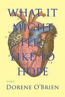 What It Might Feel Like To Hope - Dorene O'Brien