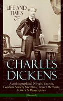 Life and Times of Charles Dickens: Autobiographical Novels, Stories, London Society Sketches, Travel Memoirs, Letters & Biographies (Illustrated) - Charles Dickens