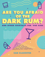 Are You Afraid of the Dark Rum?: and Other Cocktails for '90s Kids - Sam Slaughter