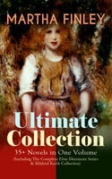 Martha Finley Ultimate Collection – 35+ Novels In One Volume (Including The Complete Elsie Dinsmore Series & Mildred Keith Collection) - Martha Finley