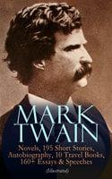 Mark Twain: 12 Novels, 195 Short Stories, Autobiography, 10 Travel Books, 160+ Essays & Speeches (Illustrated) - Mark Twain