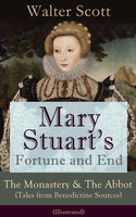 Mary Stuart's Fortune And End: The Monastery & The Abbot (Tales From Benedictine Sources) - Illustrated - Walter Scott