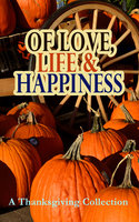 Of Love, Life & Happiness: A Thanksgiving Collection - George Eliot, Sarah Orne Jewett, O. Henry, Louisa May Alcott, Susan Coolidge, Andrew Lang, Nathaniel Hawthorne, Eleanor H. Porter, Harriet Beecher Stowe, Charlotte Perkins Gilman, Lucy Maud Montgomery, Eugene Field, Edward Everett Hale, Alfred Henry Lewis, Alfred Gatty, Mary Jane Holmes, Ida Hamilton Munsell