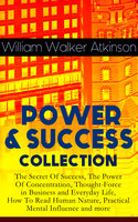 Power & Success Collection: The Secret Of Success, The Power Of Concentration, Thought-Force in Business and Everyday Life, How To Read Human Nature, Practical Mental Influence and more - William Walker Atkinson
